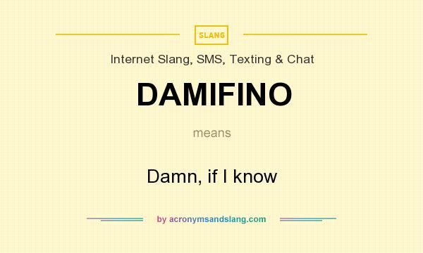 What does DAMIFINO mean? It stands for Damn, if I know