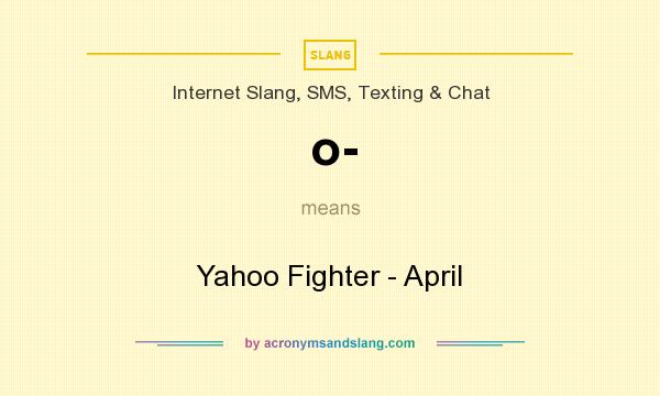 What does o- mean? It stands for Yahoo Fighter - April