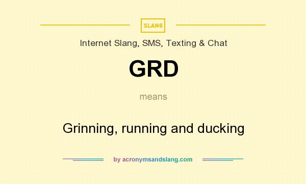 What does GRD mean? It stands for Grinning, running and ducking