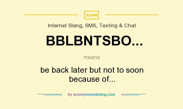 What does BBLBNTSBO... mean? It stands for be back later but not to soon because of...