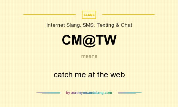What does CM@TW mean? It stands for catch me at the web