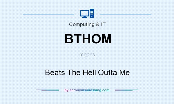 What does BTHOM mean? It stands for Beats The Hell Outta Me