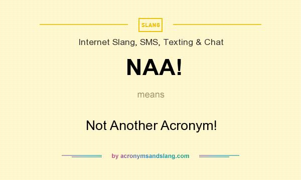 What does NAA! mean? It stands for Not Another Acronym!