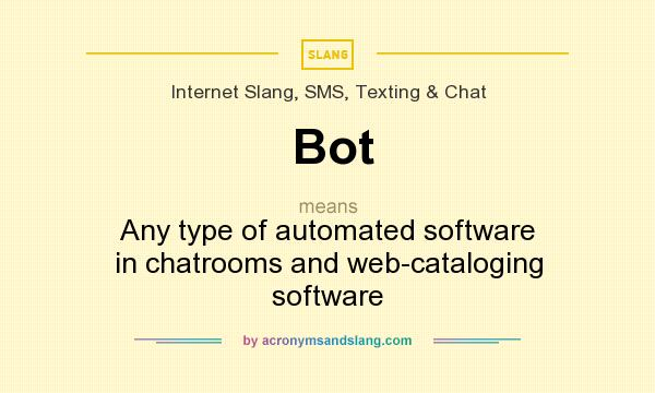 What does Bot mean? It stands for Any type of automated software in chatrooms and web-cataloging software