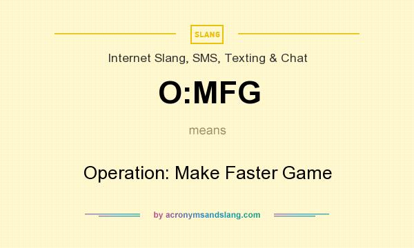 What does O:MFG mean? It stands for Operation: Make Faster Game
