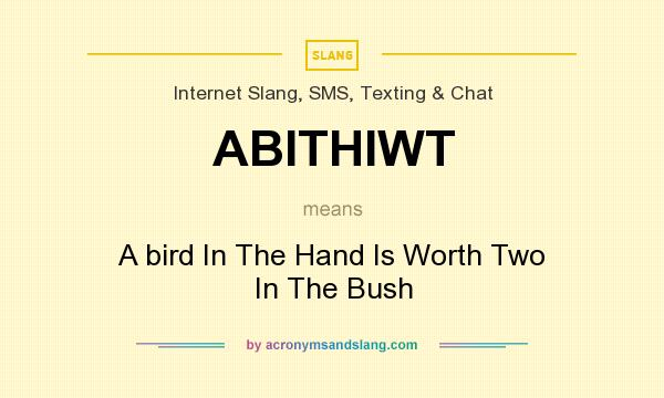 What does ABITHIWT mean? It stands for A bird In The Hand Is Worth Two In The Bush