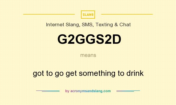 What does G2GGS2D mean? It stands for got to go get something to drink