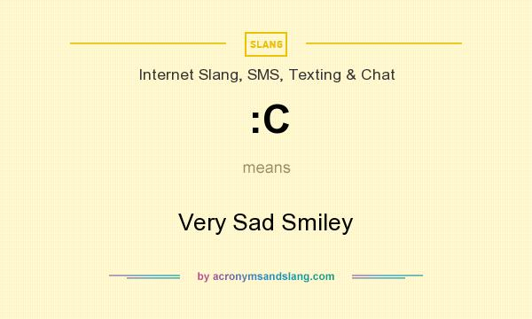 What does :C mean? It stands for Very Sad Smiley
