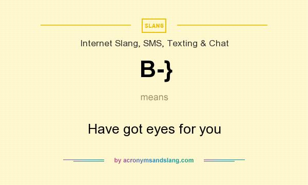 What does B-} mean? It stands for Have got eyes for you