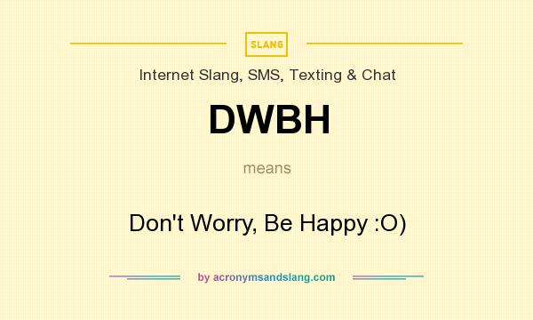 What does DWBH mean? It stands for Don`t Worry, Be Happy :O)