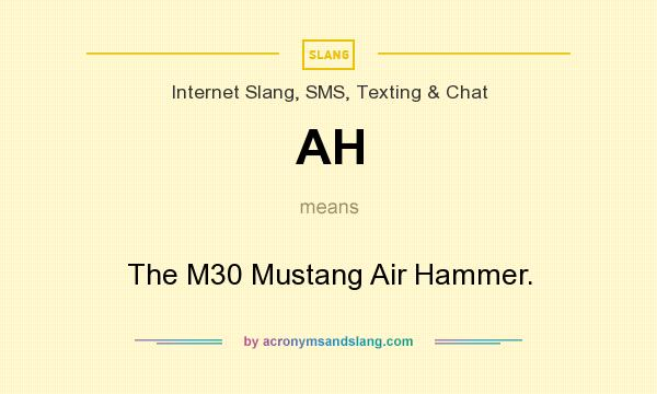 What does AH mean? It stands for The M30 Mustang Air Hammer.