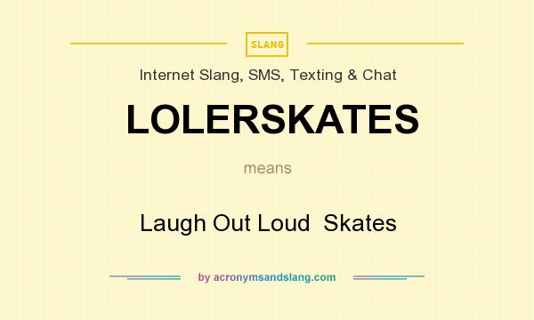 What does LOLERSKATES mean? It stands for Laugh Out Loud  Skates