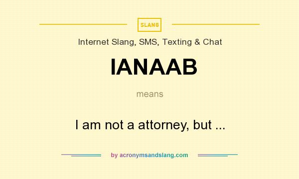 What does IANAAB mean? It stands for I am not a attorney, but ...