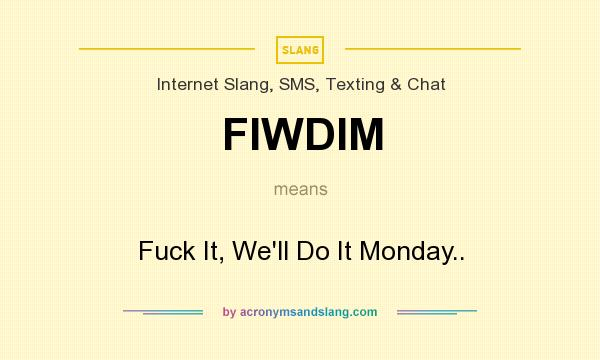 What does FIWDIM mean? It stands for Fuck It, We`ll Do It Monday..
