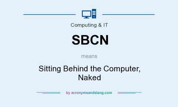 What does SBCN mean? It stands for Sitting Behind the Computer, Naked