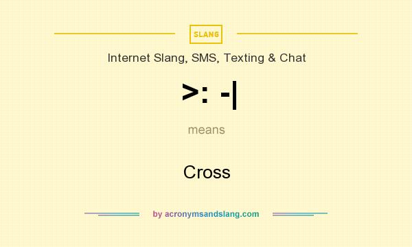 What does >: -| mean? It stands for Cross