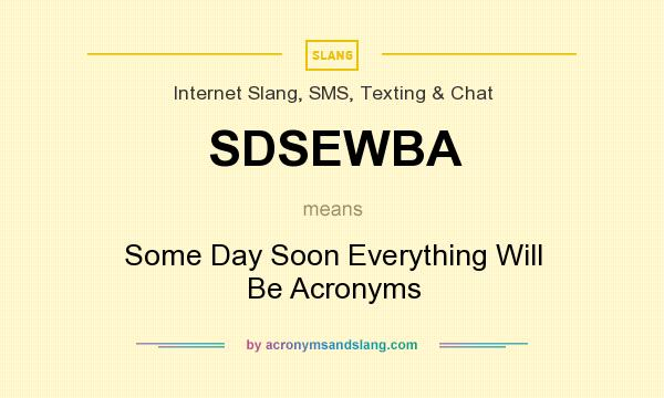 What does SDSEWBA mean? It stands for Some Day Soon Everything Will Be Acronyms