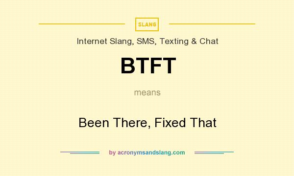 What does BTFT mean? It stands for Been There, Fixed That