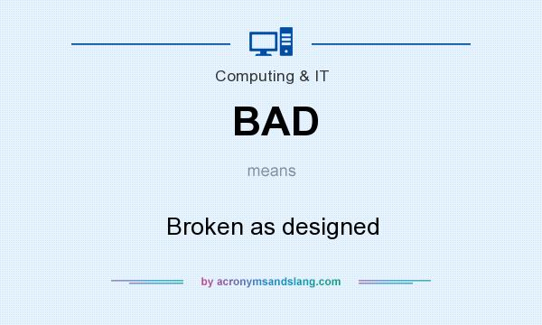 What does BAD mean? It stands for Broken as designed