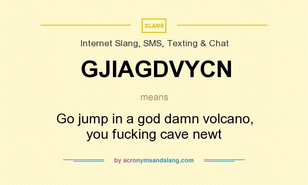 What does GJIAGDVYCN mean? It stands for Go jump in a god damn volcano, you fucking cave newt