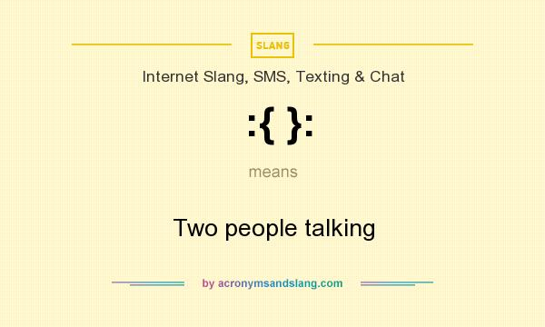 What does :{ }: mean? It stands for Two people talking