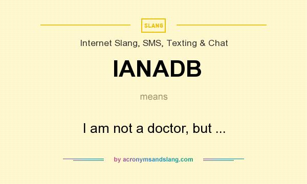 What does IANADB mean? It stands for I am not a doctor, but ...