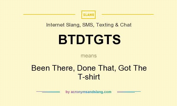 What does BTDTGTS mean? It stands for Been There, Done That, Got The T-shirt