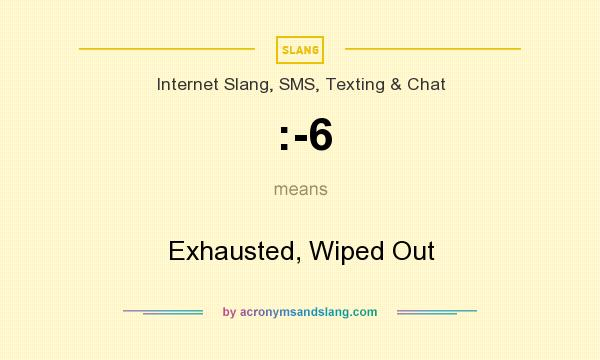 What does :-6 mean? It stands for Exhausted, Wiped Out