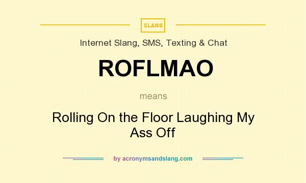 What does ROFLMAO mean? It stands for Rolling On the Floor Laughing My Ass Off