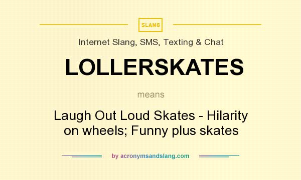 What does LOLLERSKATES mean? It stands for Laugh Out Loud Skates - Hilarity on wheels; Funny plus skates