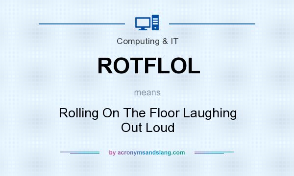 What does ROTFLOL mean? It stands for Rolling On The Floor Laughing Out Loud