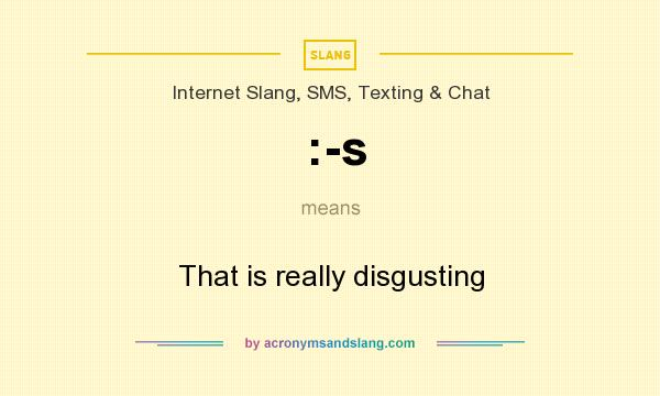 What does :-s mean? It stands for That is really disgusting
