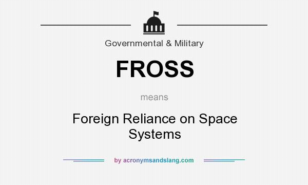 What does FROSS mean? It stands for Foreign Reliance on Space Systems
