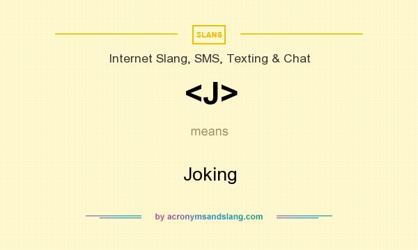 What does <J> mean? It stands for Joking