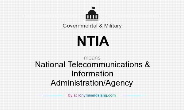 What does NTIA mean? It stands for National Telecommunications & Information Administration/Agency