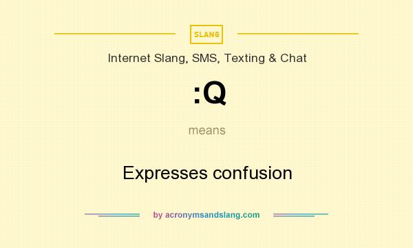 What does :Q mean? It stands for Expresses confusion