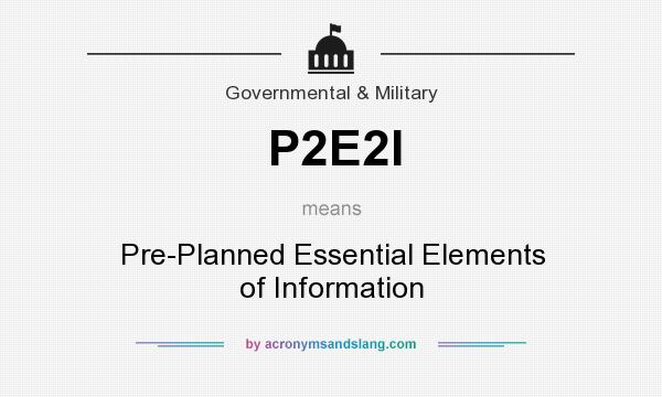 What does P2E2I mean? It stands for Pre-Planned Essential Elements of Information