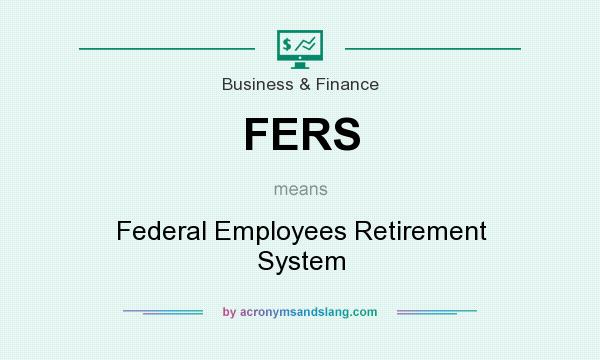 What does FERS mean? It stands for Federal Employees Retirement System