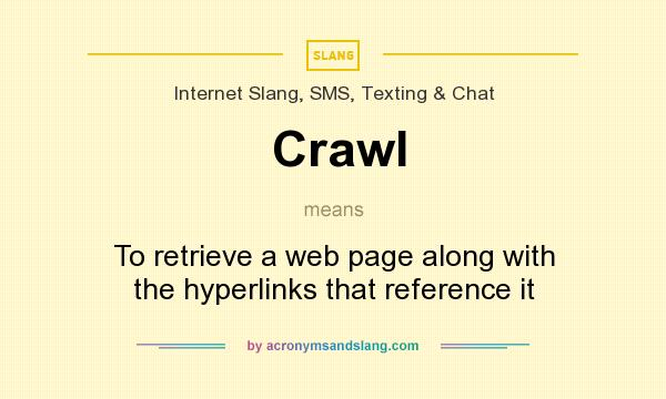 What does Crawl mean? It stands for To retrieve a web page along with the hyperlinks that reference it