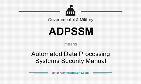 What does ADPSSM mean? It stands for Automated Data Processing Systems Security Manual