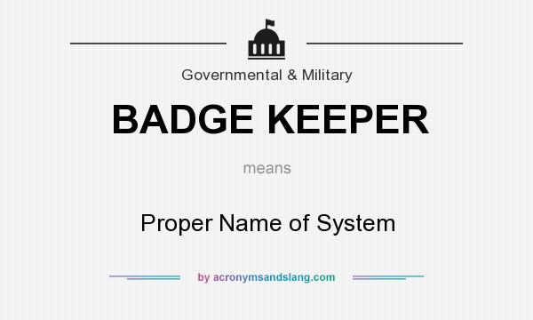 What does BADGE KEEPER mean? It stands for Proper Name of System