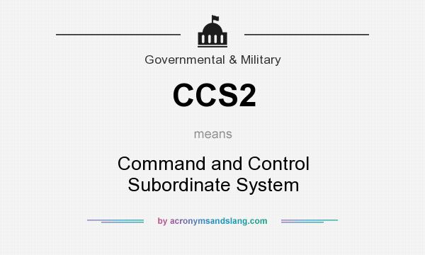 What does CCS2 mean? It stands for Command and Control Subordinate System