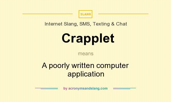 What does Crapplet mean? It stands for A poorly written computer application