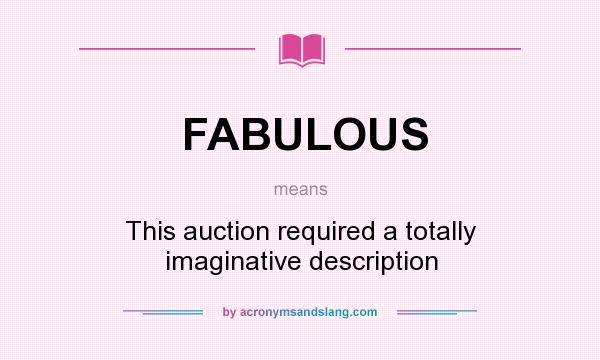 What does FABULOUS mean? It stands for This auction required a totally imaginative description