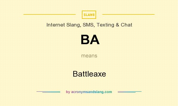 What does BA mean? It stands for Battleaxe