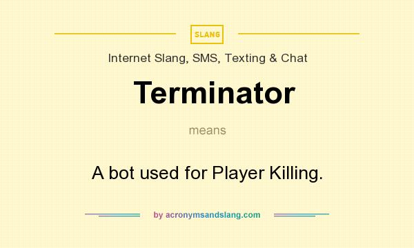 What does Terminator mean? It stands for A bot used for Player Killing.