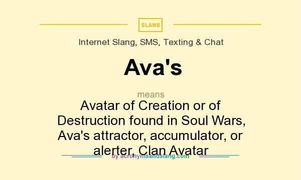 What does Ava`s mean? It stands for Avatar of Creation or of Destruction found in Soul Wars, Ava`s attractor, accumulator, or alerter, Clan Avatar