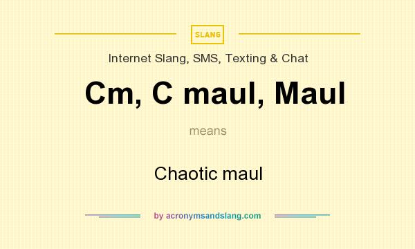 What does Cm, C maul, Maul mean? It stands for Chaotic maul