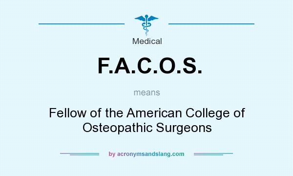What does F.A.C.O.S. mean? It stands for Fellow of the American College of Osteopathic Surgeons