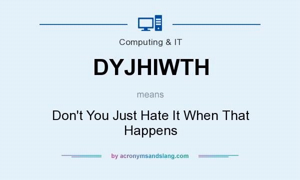 What does DYJHIWTH mean? It stands for Don`t You Just Hate It When That Happens